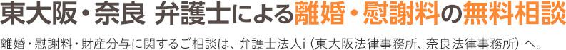 東大阪・奈良 弁護士による離婚・慰謝料の無料相談 離婚・慰謝料・財産分与に関するご相談は、弁護士法人i(東大阪法律事務所、奈良法律事務所)へ。